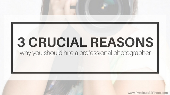 3 Crucial Reasons to Hire a Professional Photographer - Precious S2